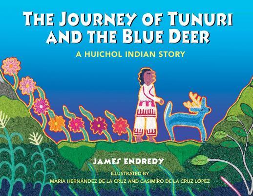 The Journey of Tunuri and the Blue Deer By Endredy, James/ De LA Cruz, Maria Hernandez (ILT)/ De LA Cruz Lopez, Casimiro (ILT)/ Hernandez De LA Cruz, Maria (ILT)/ Cruz Lopez, Casimiro De LA (ILT)